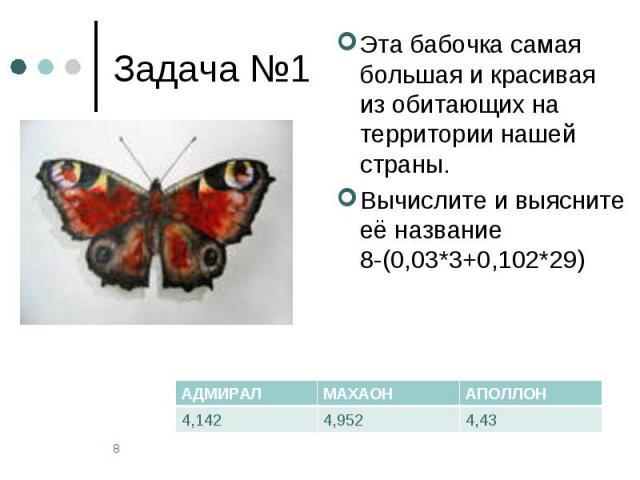 Задача №1 Эта бабочка самая большая и красивая из обитающих на территории нашей страны. Вычислите и выясните её название 8-(0,03*3+0,102*29)