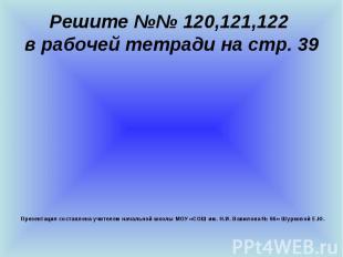 Решите №№ 120,121,122 в рабочей тетради на стр. 39 Презентация составлена учител