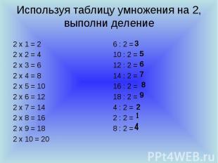 Используя таблицу умножения на 2, выполни деление 2 х 1 = 2 2 х 2 = 4 2 х 3 = 6