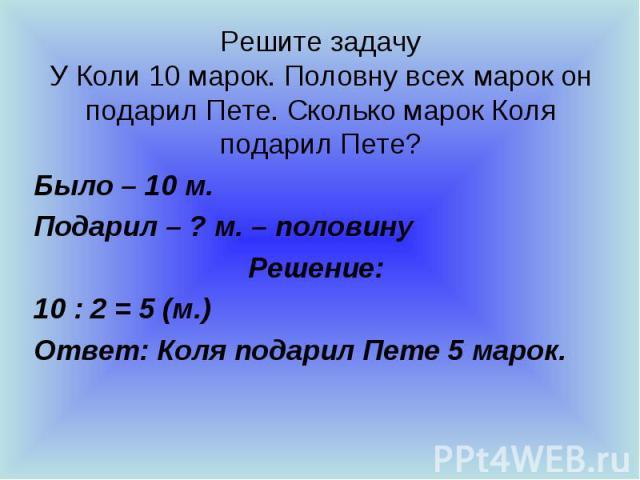 Решите задачу У Коли 10 марок. Половну всех марок он подарил Пете. Сколько марок Коля подарил Пете? Было – 10 м. Подарил – ? м. – половину Решение: 10 : 2 = 5 (м.) Ответ: Коля подарил Пете 5 марок.