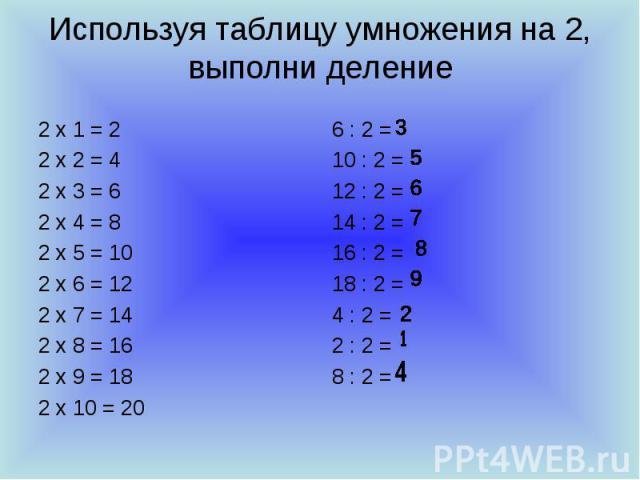 Используя таблицу умножения на 2, выполни деление 2 х 1 = 2 2 х 2 = 4 2 х 3 = 6 2 х 4 = 8 2 х 5 = 10 2 х 6 = 12 2 х 7 = 14 2 х 8 = 16 2 х 9 = 18 2 х 10 = 20 6 : 2 = 10 : 2 = 12 : 2 = 14 : 2 = 16 : 2 = 18 : 2 = 4 : 2 = 2 : 2 = 8 : 2 =
