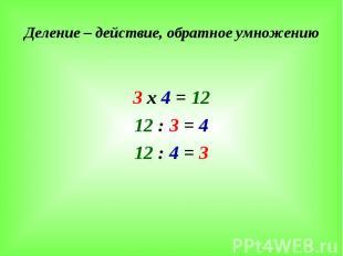 Деление – действие, обратное умножению 3 х 4 = 12 12 : 3 = 4 12 : 4 = 3