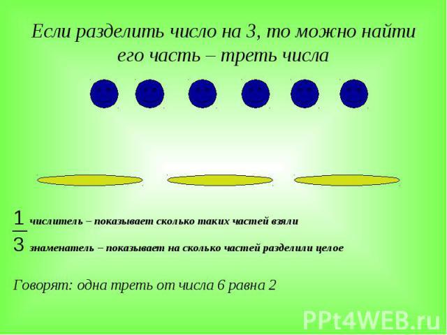Если разделить число на 3, то можно найти его часть – треть числа 1 числитель – показывает сколько таких частей взяли 3 знаменатель – показывает на сколько частей разделили целое Говорят: одна треть от числа 6 равна 2