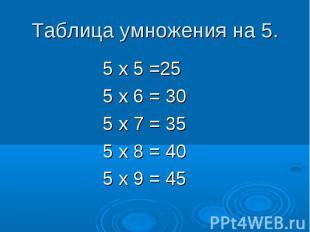 Таблица умножения на 5. 5 х 5 =25 5 х 6 = 30 5 х 7 = 35 5 х 8 = 40 5 х 9 = 45