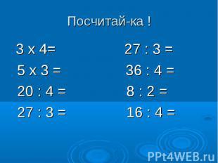 Посчитай-ка ! 3 х 4= 27 : 3 = 5 х 3 = 36 : 4 = 20 : 4 = 8 : 2 = 27 : 3 = 16 : 4