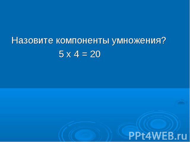 Назовите компоненты умножения? 5 х 4 = 20