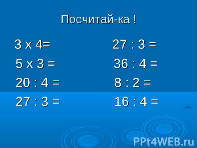 Посчитай-ка ! 3 х 4= 27 : 3 = 5 х 3 = 36 : 4 = 20 : 4 = 8 : 2 = 27 : 3 = 16 : 4 =