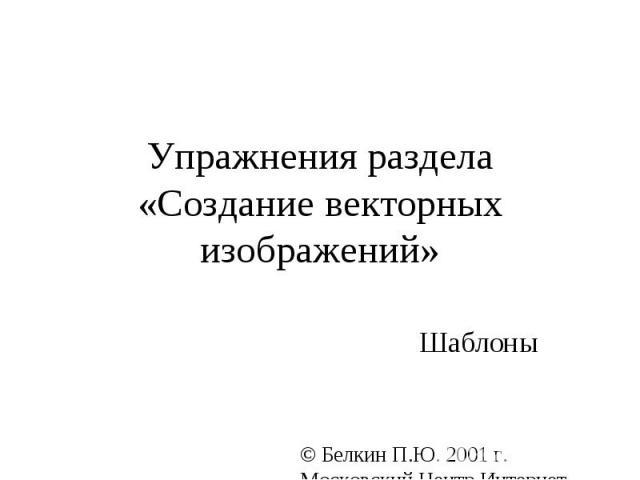 Упражнения раздела «Создание векторных изображений» Шаблоны © Белкин П.Ю. 2001 г. Московский Центр Интернет-образования