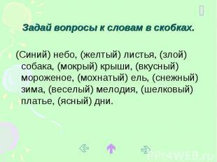 Задай вопросы к словам в скобках. (Синий) небо, (желтый) листья, (злой) собака,