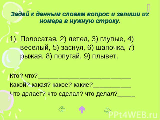 Задай к данным словам вопрос и запиши их номера в нужную строку. Полосатая, 2) летел, 3) глупые, 4) веселый, 5) заснул, 6) шапочка, 7) рыжая, 8) попугай, 9) плывет. Кто? что?___________________________ Какой? какая? какое? какие?___________ Что дела…