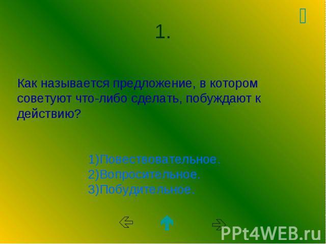 Как называется предложение, в котором советуют что-либо сделать, побуждают к действию? 1)Повествовательное. 2)Вопросительное. 3)Побудительное.