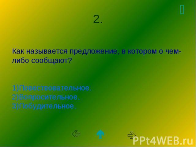 Как называется предложение, в котором о чем-либо сообщают? 1)Повествовательное. 2)Вопросительное. 3)Побудительное.