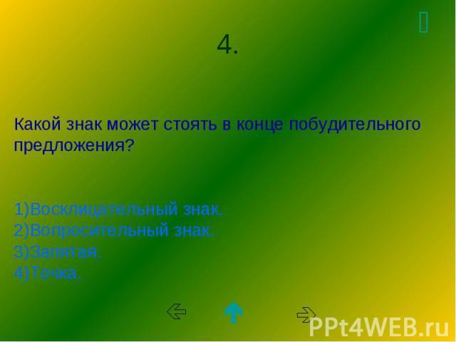 Какой знак может стоять в конце побудительного предложения? 1)Восклицательный знак. 2)Вопросительный знак. 3)Запятая. 4)Точка.