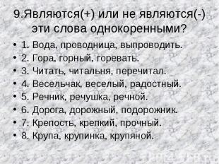 9.Являются(+) или не являются(-) эти слова однокоренными? 1. Вода, проводница, в