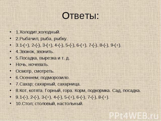 Ответы: 1.Холодит,холодный. 2.Рыбачил, рыба, рыбку. 3.1-(+), 2-(-), 3-(+), 4-(-), 5-(-), 6-(+), 7-(-), 8-(-), 9-(+). 4.Звонок, звонить. 5.Посадка, вырезка и т. д. Ночь, ночевать. Осмотр, смотреть. 6.Осеннем; подморозило. 7.Сахар; сахарный, сахарница…