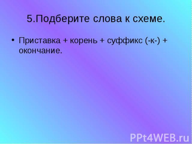 5.Подберите слова к схеме. Приставка + корень + суффикс (-к-) + окончание.