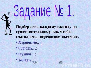 Задание № 1. Подберите к каждому глаголу по существительному так, чтобы глагол и