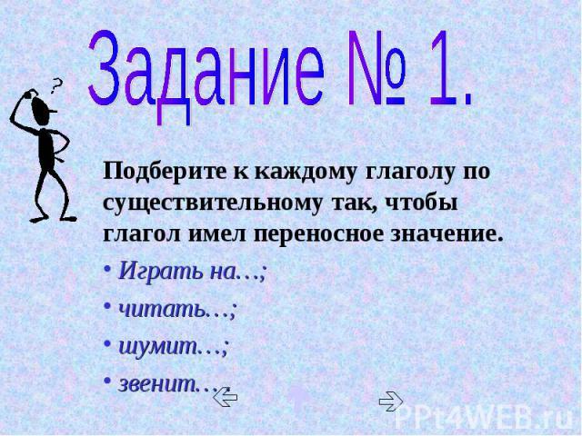Задание № 1. Подберите к каждому глаголу по существительному так, чтобы глагол имел переносное значение. Играть на…; читать…; шумит…; звенит… .