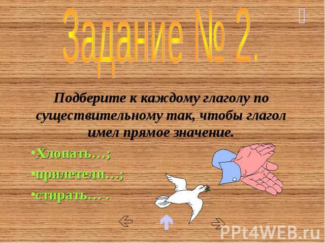 Задание № 2. Подберите к каждому глаголу по существительному так, чтобы глагол имел прямое значение. Хлопать…; прилетели…; стирать… .