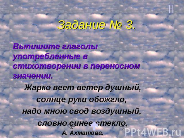 Задание № 3. Выпишите глаголы употребленные в стихотворении в переносном значении. Жарко веет ветер душный, солнце руки обожгло, надо мною свод воздушный, словно синее стекло. А. Ахматова.