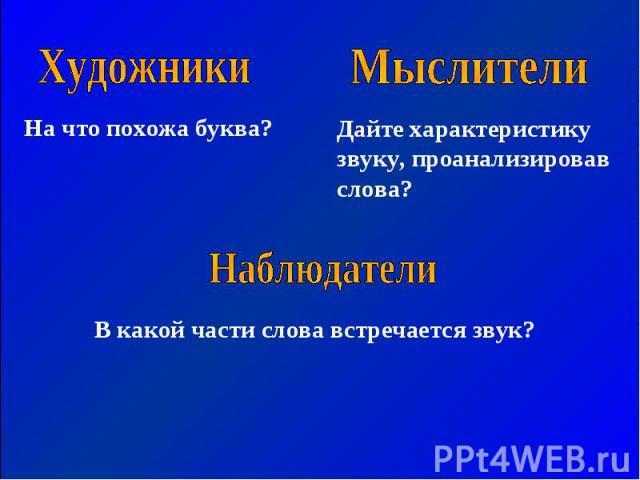 Художники На что похожа буква? Мыслители Дайте характеристику звуку, проанализировав слова? Наблюдатели В какой части слова встречается звук?