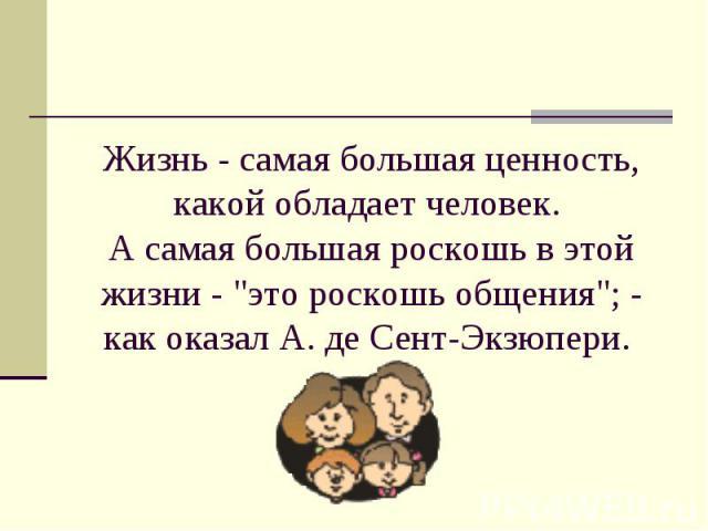 Жизнь - самая большая ценность, какой обладает человек. А самая большая роскошь в этой жизни -