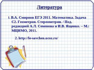 Литература 1. В.А. Смирнов ЕГЭ 2011. Математика. Задача С2. Геометрия. Стереомет