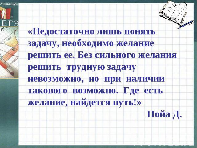 «Недостаточно лишь понять задачу, необходимо желание решить ее. Без сильного желания решить трудную задачу невозможно, но при наличии такового возможно. Где есть желание, найдется путь!» Пойа Д.