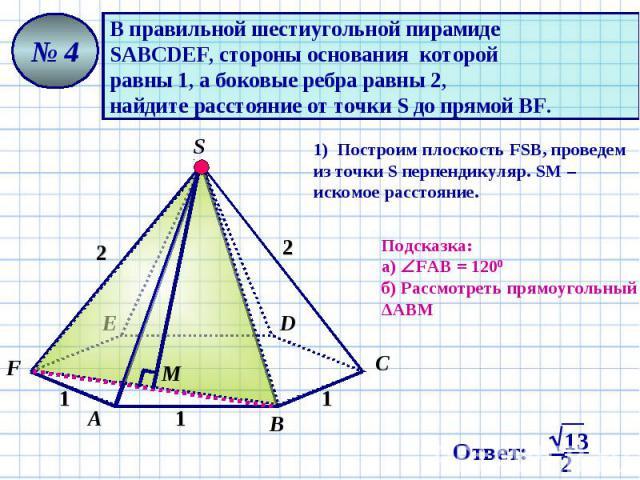 В правильной шестиугольной пирамиде SАВСDЕF, стороны основания которой равны 1, а боковые ребра равны 2, найдите расстояние от точки S до прямой ВF. 1) Построим плоскость FSВ, проведем из точки S перпендикуляр. SМ – искомое расстояние. Подсказка: а)…
