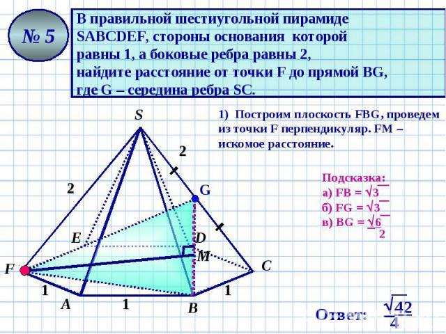 В правильной шестиугольной пирамиде SАВСDЕF, стороны основания которой равны 1, а боковые ребра равны 2, найдите расстояние от точки F до прямой ВG, где G – середина ребра SC. 1) Построим плоскость FВG, проведем из точки F перпендикуляр. FМ – искомо…