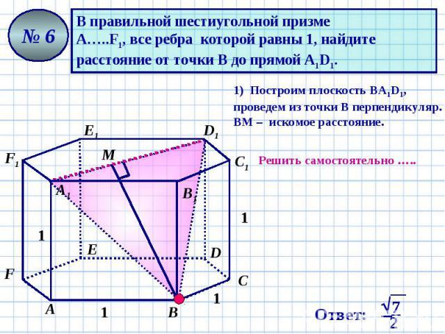 В правильной шестиугольной призме А…..F1, все ребра которой равны 1, найдите расстояние от точки В до прямой А1D1. 1) Построим плоскость ВА1D1, проведем из точки В перпендикуляр. ВМ – искомое расстояние. Решить самостоятельно …..