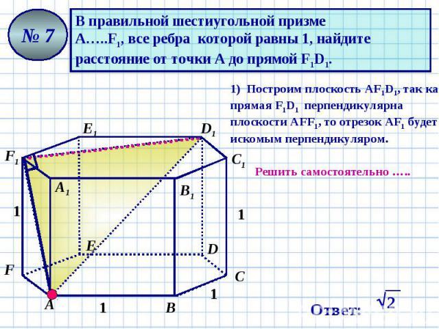 В правильной шестиугольной призме А…..F1, все ребра которой равны 1, найдите расстояние от точки А до прямой F1D1. 1) Построим плоскость АF1D1, так как прямая F1D1 перпендикулярна плоскости АFF1, то отрезок АF1 будет искомым перпендикуляром. Решить …