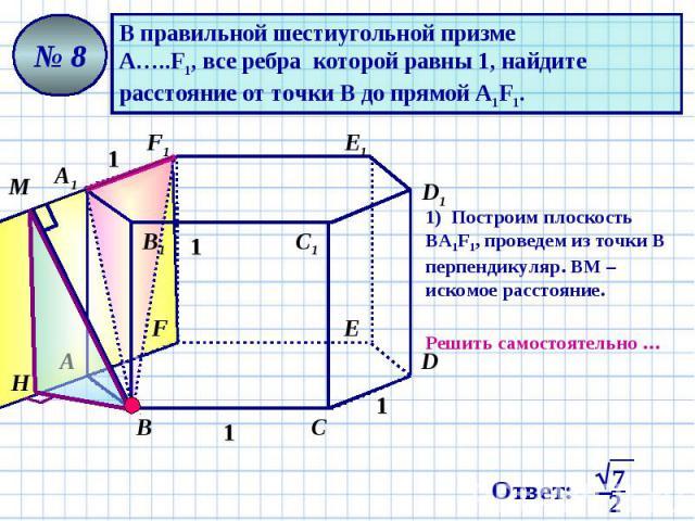 В правильной шестиугольной призме А…..F1, все ребра которой равны 1, найдите расстояние от точки В до прямой А1F1. 1) Построим плоскость ВА1F1, проведем из точки В перпендикуляр. ВМ – искомое расстояние. Решить самостоятельно …