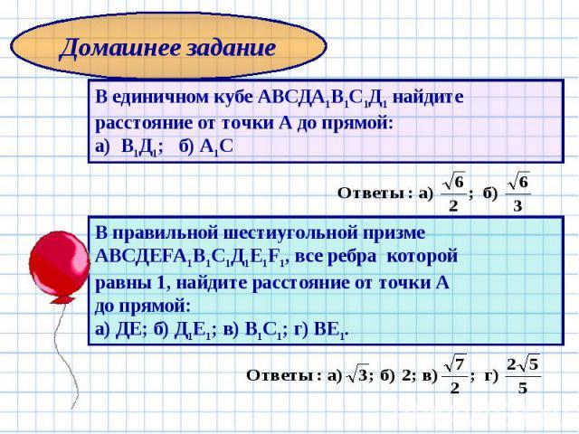 Домашнее задание В единичном кубе АВСДА1В1С1Д1 найдите расстояние от точки А до прямой: а) В1Д1; б) А1С В правильной шестиугольной призме АВСДЕFА1В1С1Д1Е1F1, все ребра которой равны 1, найдите расстояние от точки А до прямой: а) ДЕ; б) Д1Е1; в) В1С1…