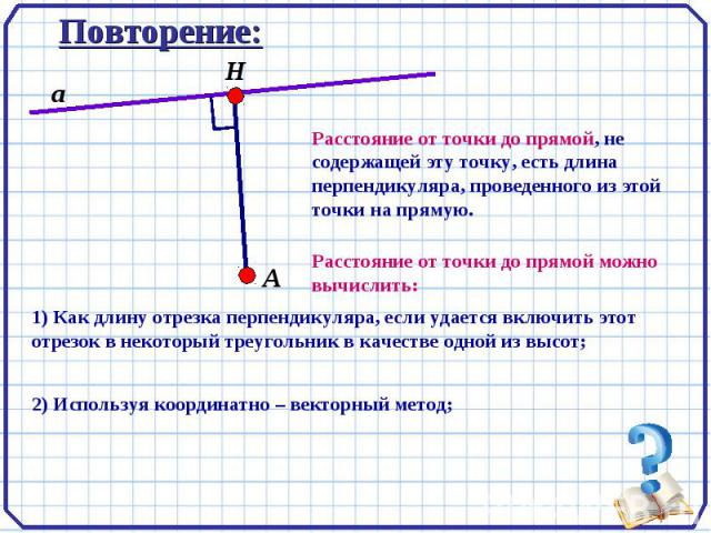 Повторение: Расстояние от точки до прямой, не содержащей эту точку, есть длина перпендикуляра, проведенного из этой точки на прямую. Расстояние от точки до прямой можно вычислить: 1) Как длину отрезка перпендикуляра, если удается включить этот отрез…