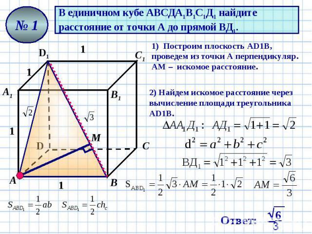 В единичном кубе АВСДА1В1С1Д1 найдите расстояние от точки А до прямой ВД1. 1) Построим плоскость AD1В, проведем из точки А перпендикуляр. АМ – искомое расстояние. 2) Найдем искомое расстояние через вычисление площади треугольника AD1В.