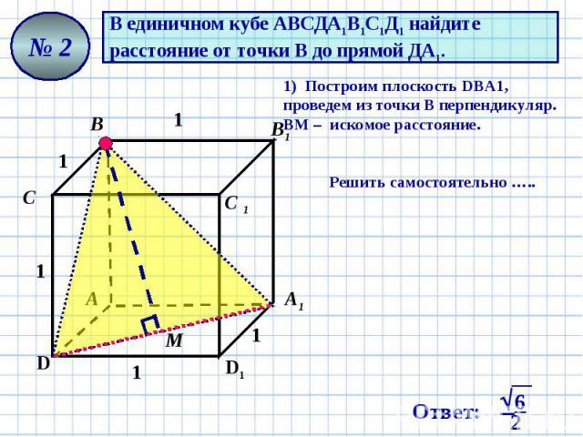 В единичном кубе АВСДА1В1С1Д1 найдите расстояние от точки В до прямой ДА1. 1) Построим плоскость DВA1, проведем из точки В перпендикуляр. ВМ – искомое расстояние. Решить самостоятельно …..