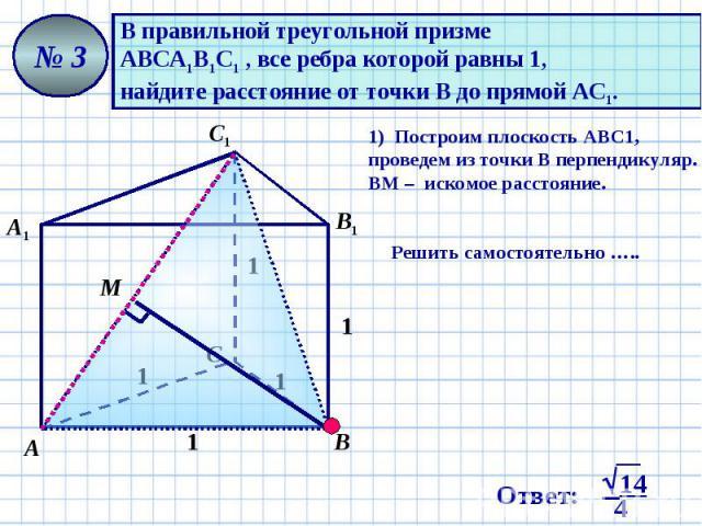 В правильной треугольной призме АВСА1В1С1 , все ребра которой равны 1, найдите расстояние от точки В до прямой АС1. 1) Построим плоскость АВС1, проведем из точки В перпендикуляр. ВМ – искомое расстояние. Решить самостоятельно …..