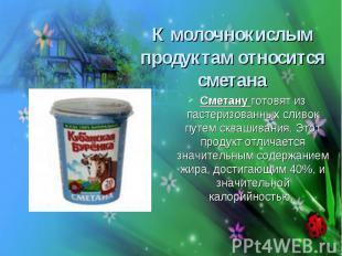К молочнокислым продуктам относится сметана Сметану готовят из пастеризованных с