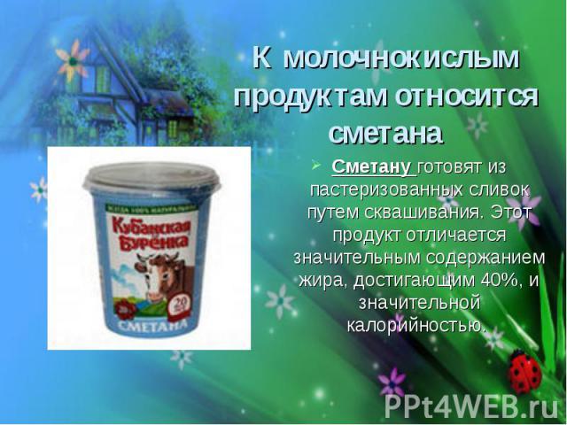 К молочнокислым продуктам относится сметана Сметану готовят из пастеризованных сливок путем сквашивания. Этот продукт отличается значительным содержанием жира, достигающим 40%, и значительной калорийностью.
