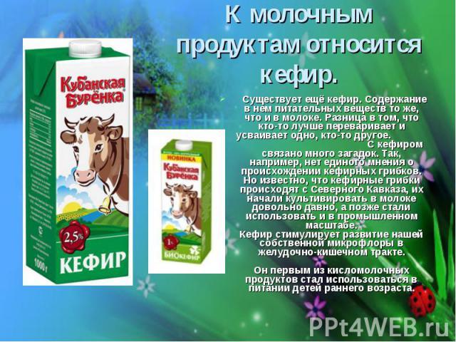 К молочным продуктам относится кефир. Существует ещё кефир. Содержание в нем питательных веществ то же, что и в молоке. Разница в том, что кто-то лучше переваривает и усваивает одно, кто-то другое. С кефиром связано много загадок. Так, например, нет…