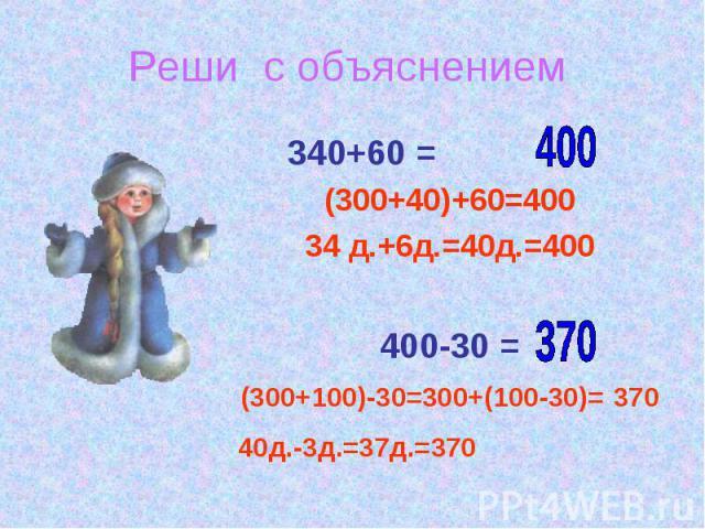 Реши с объяснением 340+60 = (300+40)+60=400 34 д.+6д.=40д.=400 400-30 = (300+100)-30=300+(100-30)= 370 40д.-3д.=37д.=370