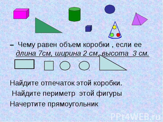 – Чему равен объем коробки , если ее длина 7см, ширина 2 см, высота 3 см. Найдите отпечаток этой коробки. Найдите периметр этой фигуры Начертите прямоугольник