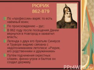 РЮРИК 862-879 По «профессии» варяг, то есть наёмный воин; По происхождению – рус