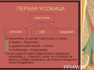 ПЕРВАЯ УСОБИЦА Отправляясь за Дунай Святослав оставил: в Киеве – Ярополка, в дре