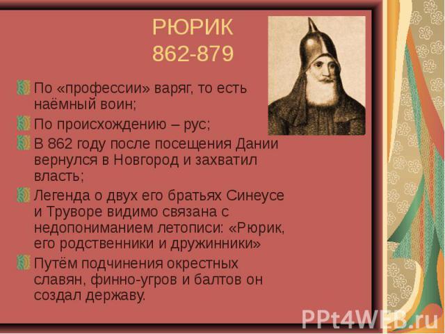 РЮРИК 862-879 По «профессии» варяг, то есть наёмный воин; По происхождению – рус; В 862 году после посещения Дании вернулся в Новгород и захватил власть; Легенда о двух его братьях Синеусе и Труворе видимо связана с недопониманием летописи: «Рюрик, …