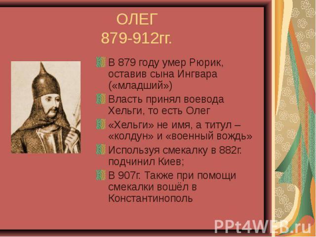 ОЛЕГ 879-912гг. В 879 году умер Рюрик, оставив сына Ингвара («младший») Власть принял воевода Хельги, то есть Олег «Хельги» не имя, а титул – «колдун» и «военный вождь» Используя смекалку в 882г. подчинил Киев; В 907г. Также при помощи смекалки вошё…