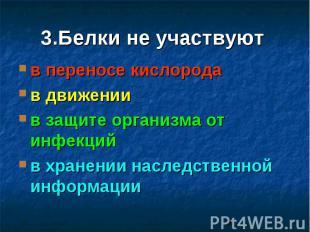 3.Белки не участвуют в переносе кислорода в движении в защите организма от инфек