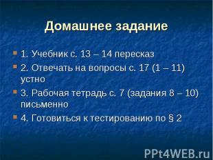 Домашнее задание 1. Учебник с. 13 – 14 пересказ 2. Отвечать на вопросы с. 17 (1