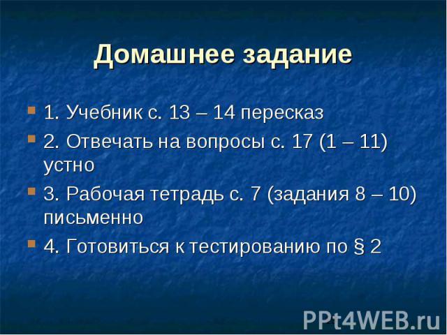 Домашнее задание 1. Учебник с. 13 – 14 пересказ 2. Отвечать на вопросы с. 17 (1 – 11) устно 3. Рабочая тетрадь с. 7 (задания 8 – 10) письменно 4. Готовиться к тестированию по § 2